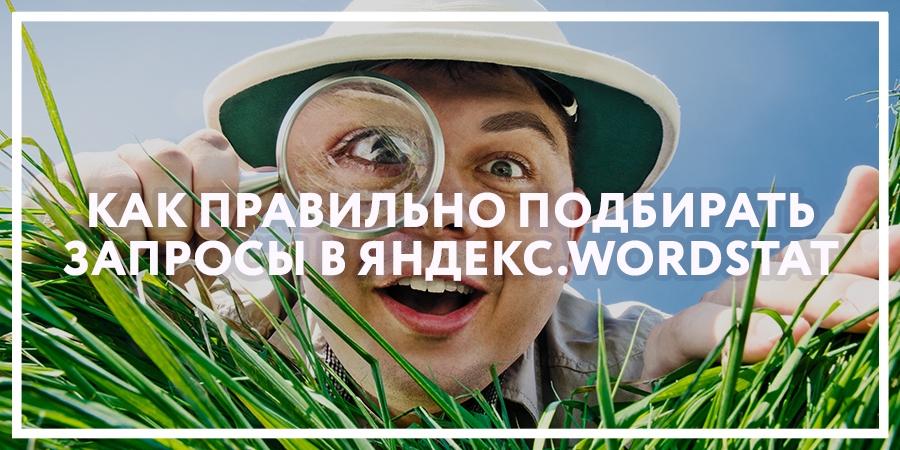 Как правильно подбирать запросы в Яндекс.Wordstat